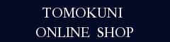 TOMOKUNI ONLINE SHOP